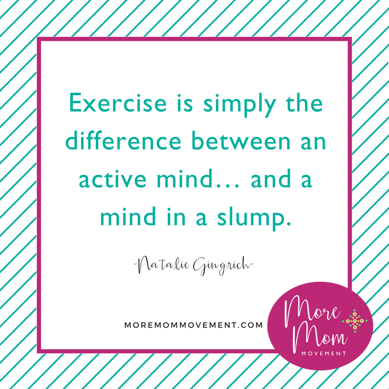 Exercise is simply the difference between an active mind... and a mind in a slump. | Natalie Gingrich, More Mom Movement