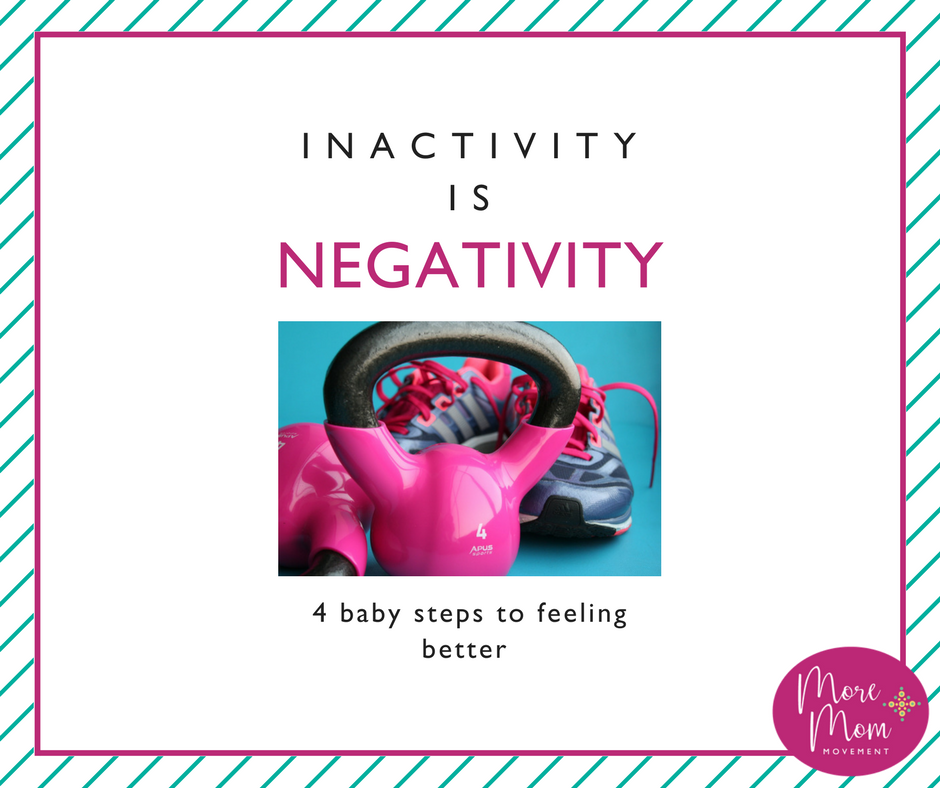 Inactivity is Negativity - 4 Baby Steps to Feeling Better